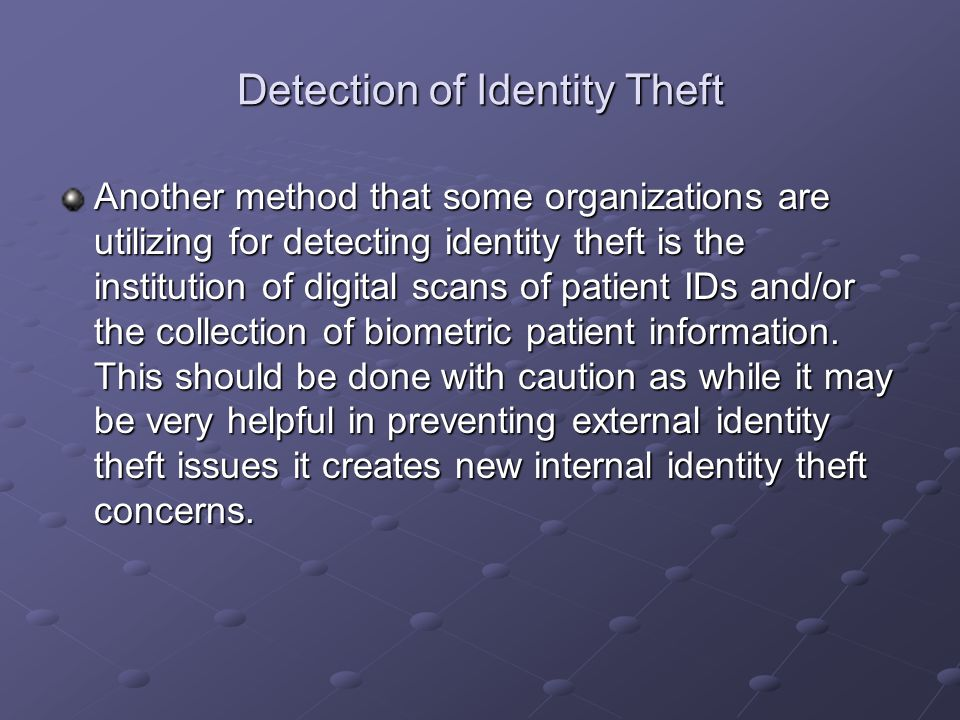 Detection of Identity Theft Another method that some organizations are utilizing for detecting identity theft is the institution of digital scans of patient IDs and/or the collection of biometric patient information.