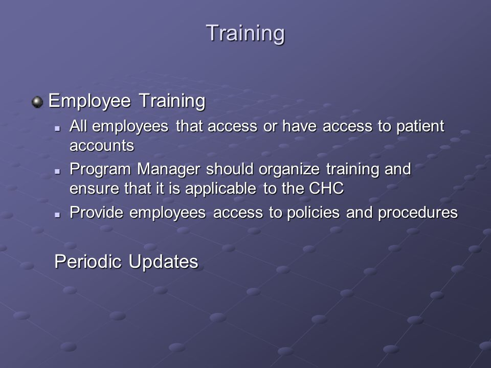 Training Employee Training All employees that access or have access to patient accounts All employees that access or have access to patient accounts Program Manager should organize training and ensure that it is applicable to the CHC Program Manager should organize training and ensure that it is applicable to the CHC Provide employees access to policies and procedures Provide employees access to policies and procedures Periodic Updates