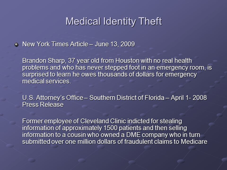 Medical Identity Theft New York Times Article – June 13, 2009 Brandon Sharp, 37 year old from Houston with no real health problems and who has never stepped foot in an emergency room, is surprised to learn he owes thousands of dollars for emergency medical services.