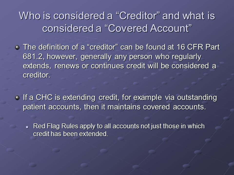 Who is considered a Creditor and what is considered a Covered Account The definition of a creditor can be found at 16 CFR Part 681.2, however, generally any person who regularly extends, renews or continues credit will be considered a creditor.