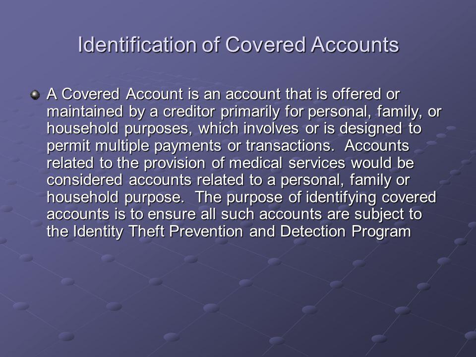 Identification of Covered Accounts A Covered Account is an account that is offered or maintained by a creditor primarily for personal, family, or hous