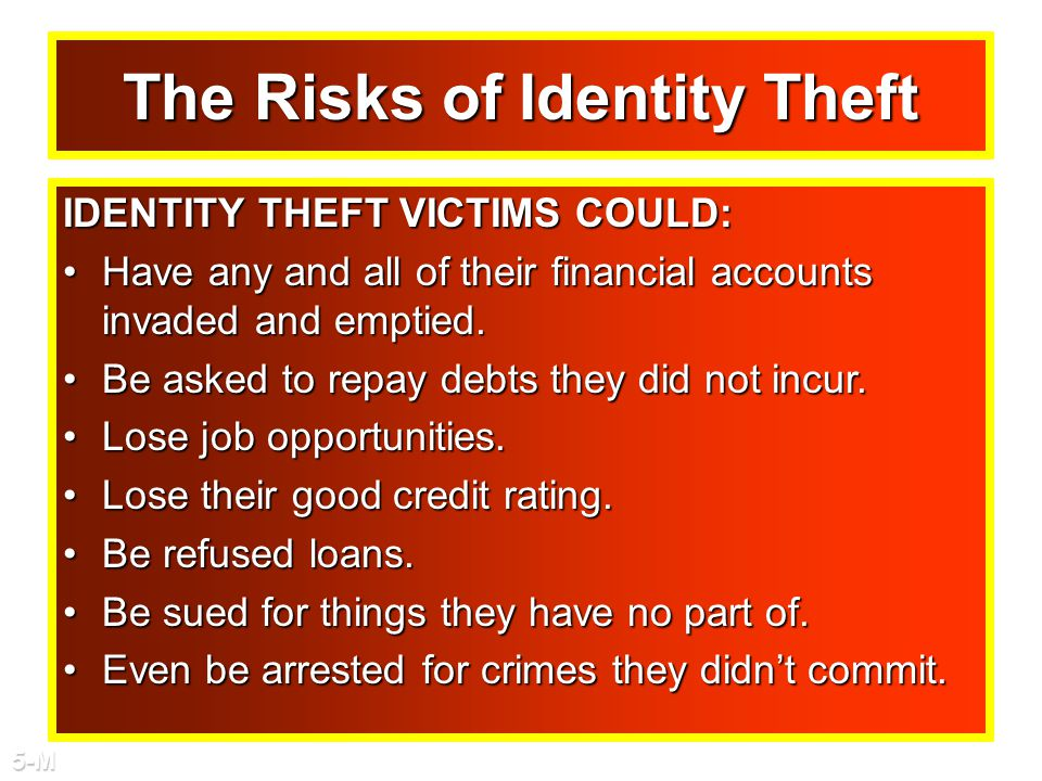 The Risks of Identity Theft IDENTITY THEFT VICTIMS COULD: Have any and all of their financial accounts invaded and emptied.Have any and all of their financial accounts invaded and emptied.