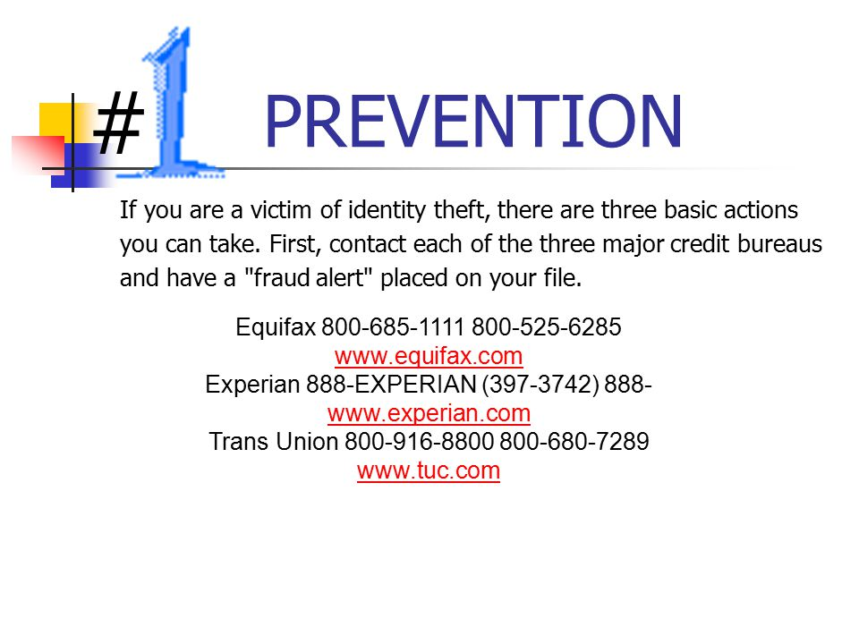 PREVENTION If you are a victim of identity theft, there are three basic actions you can take.