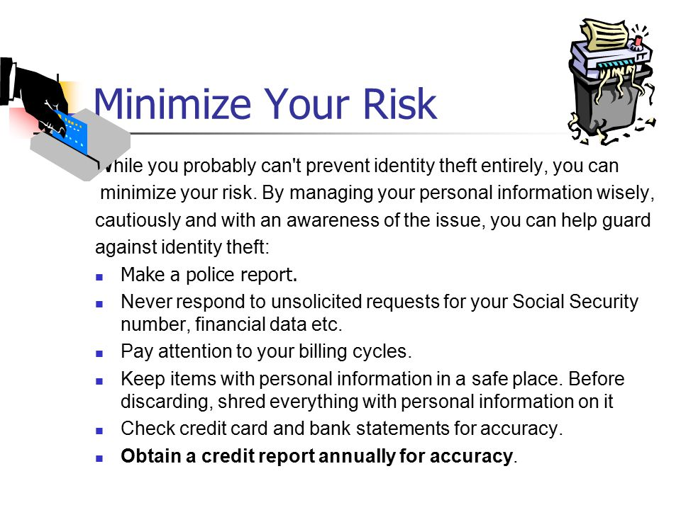 Minimize Your Risk While you probably can t prevent identity theft entirely, you can minimize your risk.