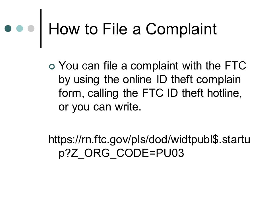 How to File a Complaint You can file a complaint with the FTC by using the online ID theft complain form, calling the FTC ID theft hotline, or you can write.