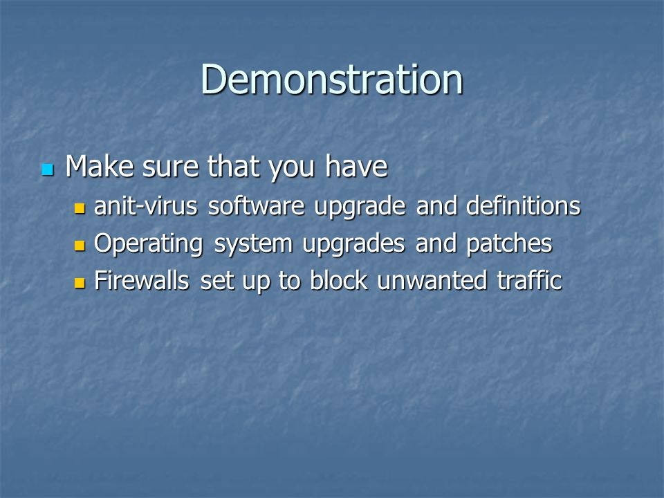 Demonstration Make sure that you have Make sure that you have anit-virus software upgrade and definitions anit-virus software upgrade and definitions Operating system upgrades and patches Operating system upgrades and patches Firewalls set up to block unwanted traffic Firewalls set up to block unwanted traffic