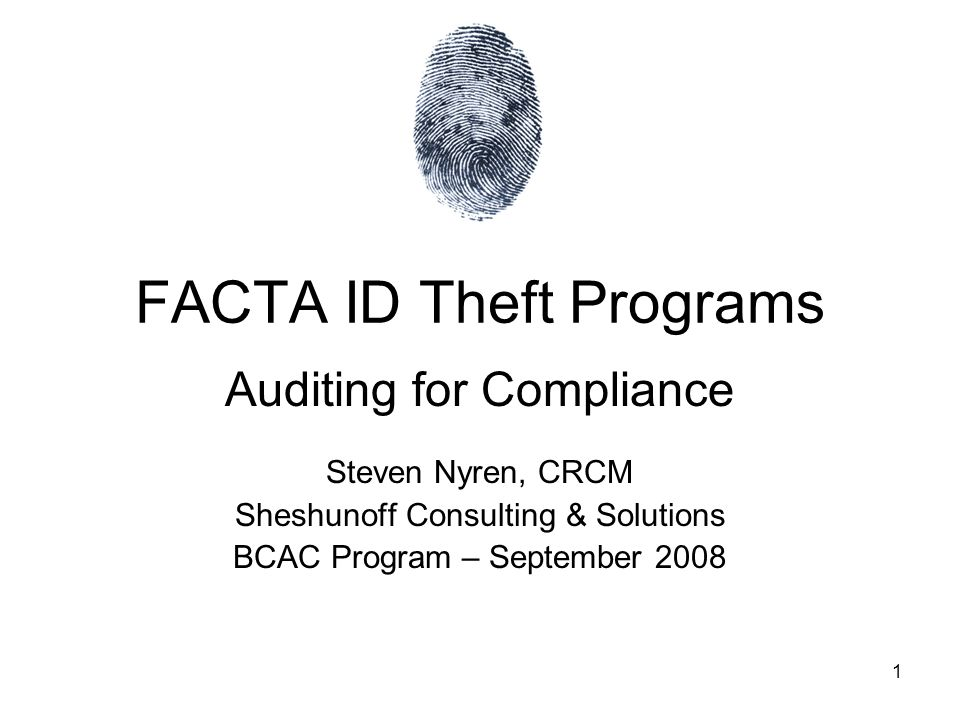 1 FACTA ID Theft Programs Auditing for Compliance Steven Nyren, CRCM Sheshunoff Consulting & Solutions BCAC Program – September 2008