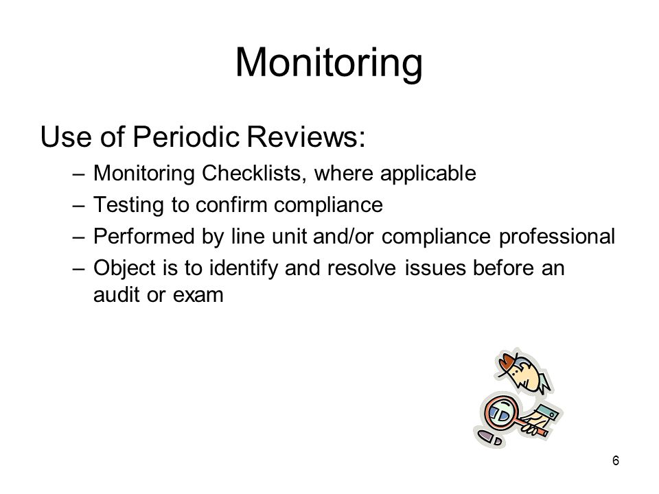 6 Monitoring Use of Periodic Reviews: –Monitoring Checklists, where applicable –Testing to confirm compliance –Performed by line unit and/or compliance professional –Object is to identify and resolve issues before an audit or exam