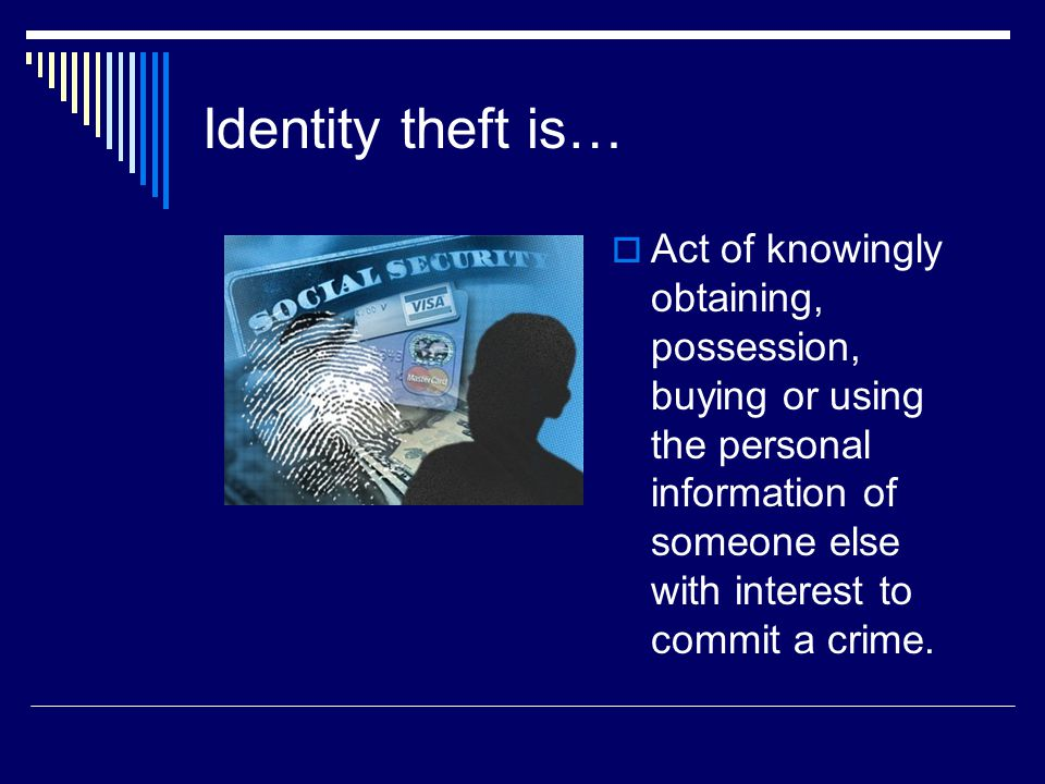 Identity theft is…  Act of knowingly obtaining, possession, buying or using the personal information of someone else with interest to commit a crime.