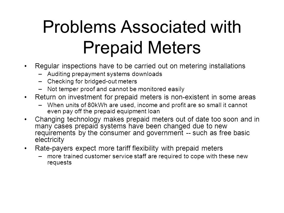 Problems Associated with Prepaid Meters Regular inspections have to be carried out on metering installations –Auditing prepayment systems downloads –Checking for bridged-out meters –Not temper proof and cannot be monitored easily Return on investment for prepaid meters is non-existent in some areas –When units of 80kWh are used, income and profit are so small it cannot even pay off the prepaid equipment loan Changing technology makes prepaid meters out of date too soon and in many cases prepaid systems have been changed due to new requirements by the consumer and government -- such as free basic electricity Rate-payers expect more tariff flexibility with prepaid meters –more trained customer service staff are required to cope with these new requests