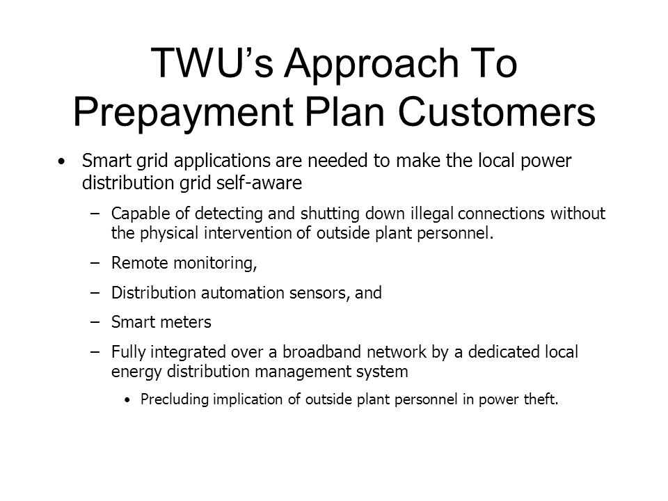 TWU's Approach To Prepayment Plan Customers Smart grid applications are needed to make the local power distribution grid self-aware –Capable of detecting and shutting down illegal connections without the physical intervention of outside plant personnel.