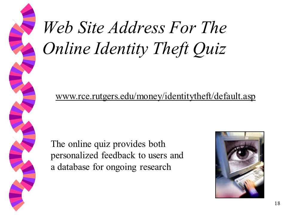 18 Web Site Address For The Online Identity Theft Quiz www.rce.rutgers.edu/money/identitytheft/default.asp The online quiz provides both personalized feedback to users and a database for ongoing research