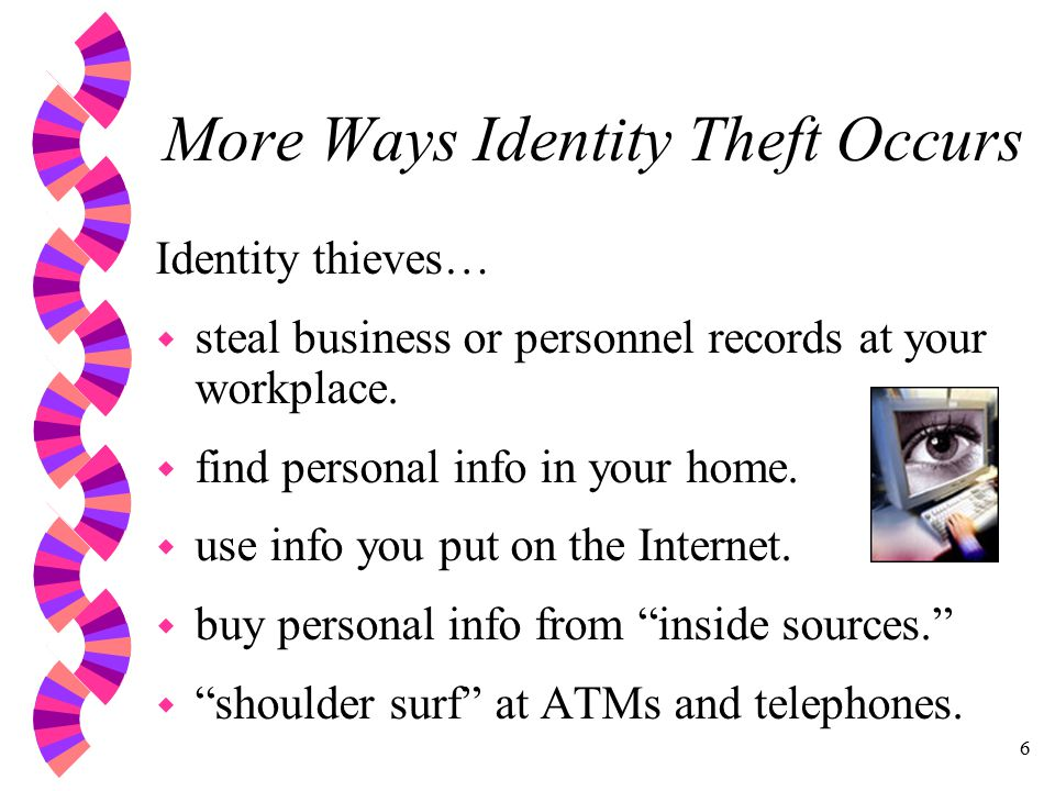 6 More Ways Identity Theft Occurs Identity thieves… w steal business or personnel records at your workplace.