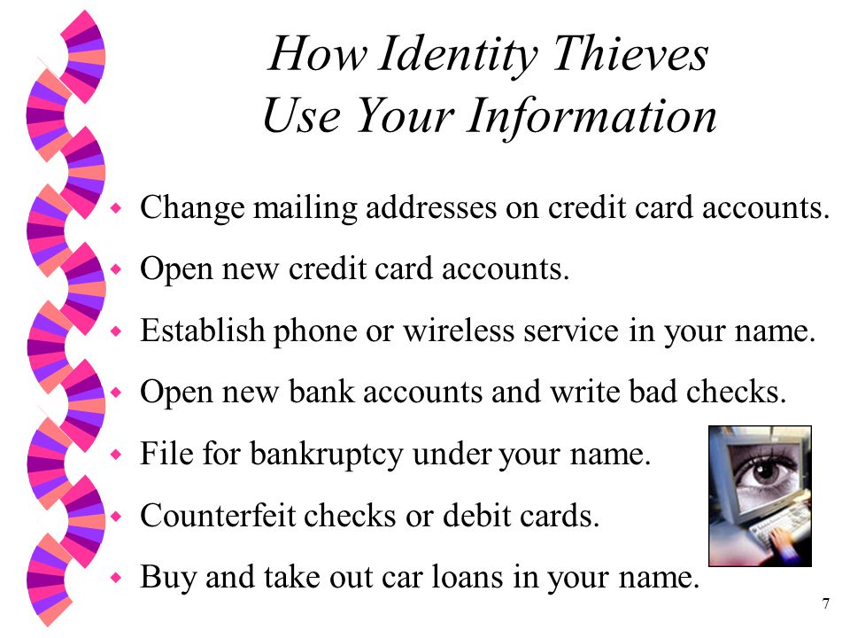 7 How Identity Thieves Use Your Information w Change mailing addresses on credit card accounts.