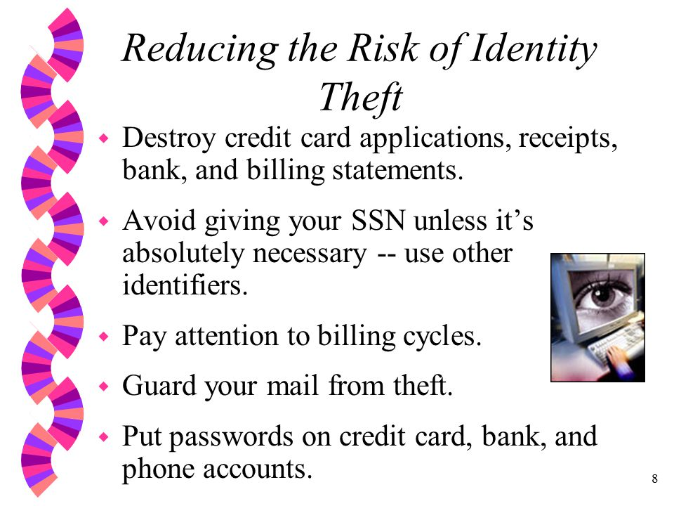 8 Reducing the Risk of Identity Theft w Destroy credit card applications, receipts, bank, and billing statements.