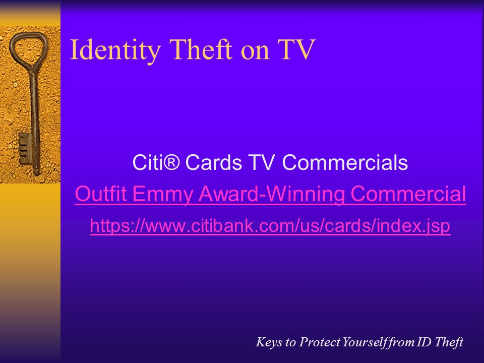 Keys to Protect Yourself from ID Theft Identity Theft on TV Citi® Cards TV Commercials Outfit Emmy Award-Winning Commercial https://www.citibank.com/us/cards/index.jsp