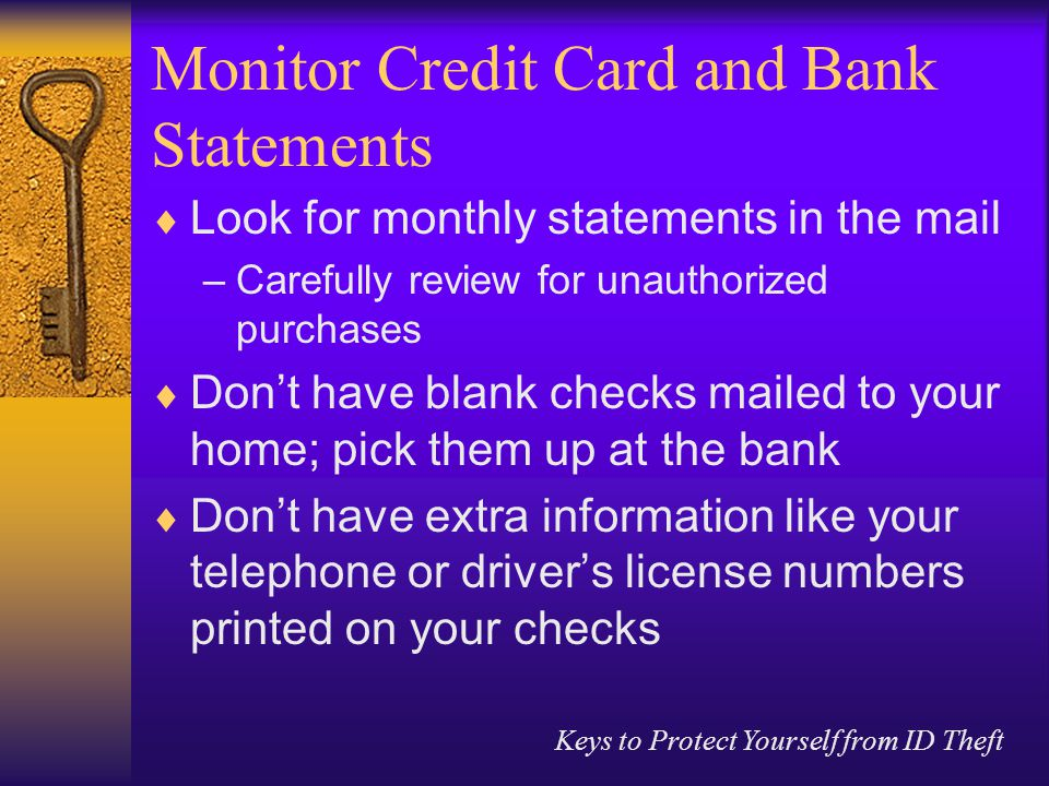 Keys to Protect Yourself from ID Theft Monitor Credit Card and Bank Statements  Look for monthly statements in the mail –Carefully review for unauthorized purchases  Don't have blank checks mailed to your home; pick them up at the bank  Don't have extra information like your telephone or driver's license numbers printed on your checks