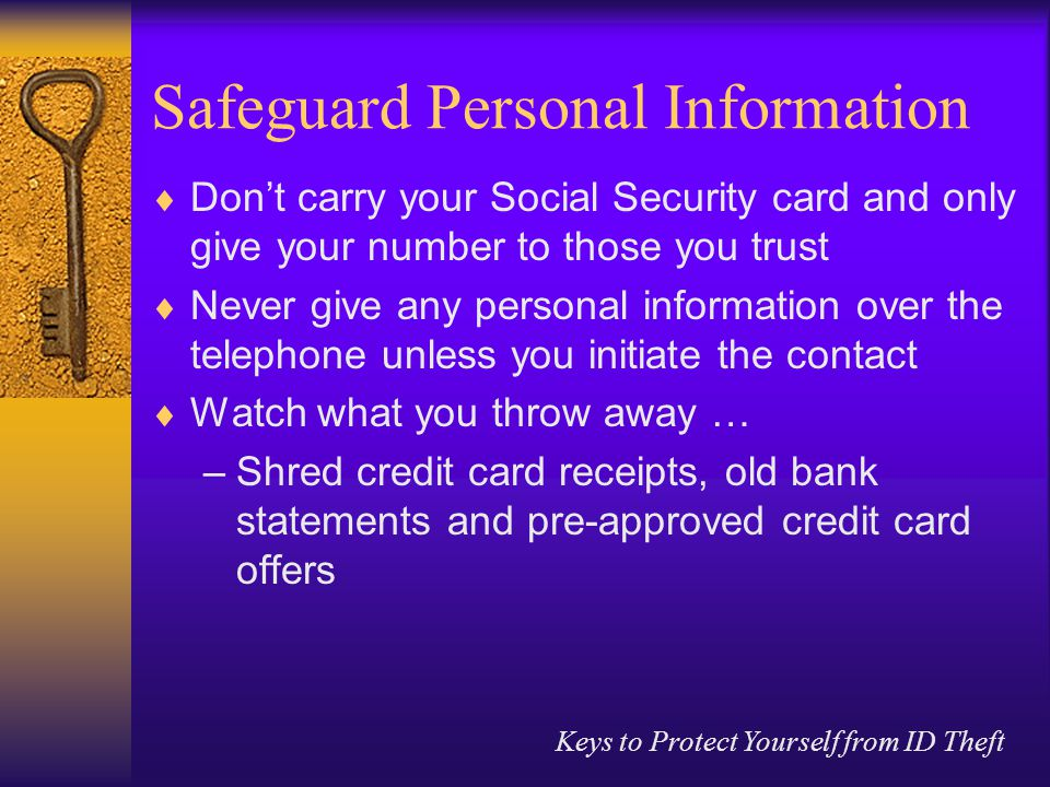Keys to Protect Yourself from ID Theft Safeguard Personal Information  Don't carry your Social Security card and only give your number to those you trust  Never give any personal information over the telephone unless you initiate the contact  Watch what you throw away … –Shred credit card receipts, old bank statements and pre-approved credit card offers