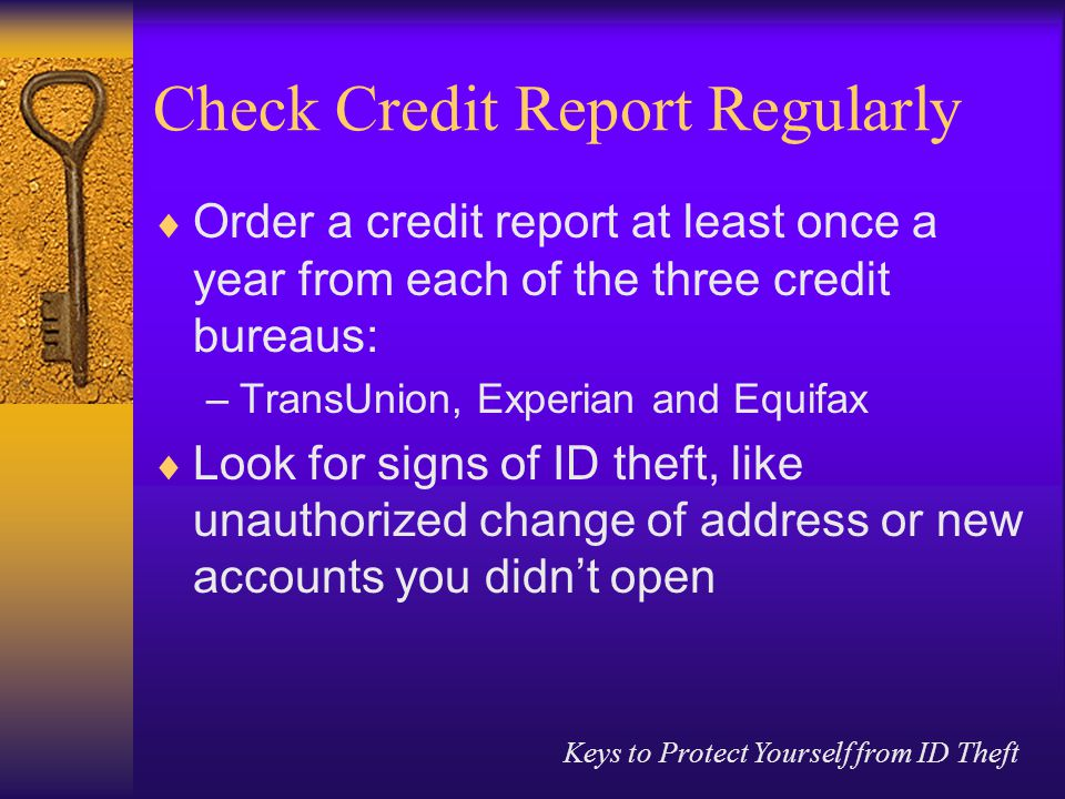 Keys to Protect Yourself from ID Theft Check Credit Report Regularly  Order a credit report at least once a year from each of the three credit bureaus: –TransUnion, Experian and Equifax  Look for signs of ID theft, like unauthorized change of address or new accounts you didn't open