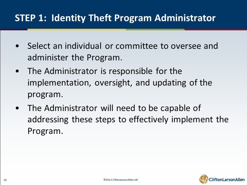 ©2012 CliftonLarsonAllen LLP 10 STEP 1: Identity Theft Program Administrator Select an individual or committee to oversee and administer the Program.