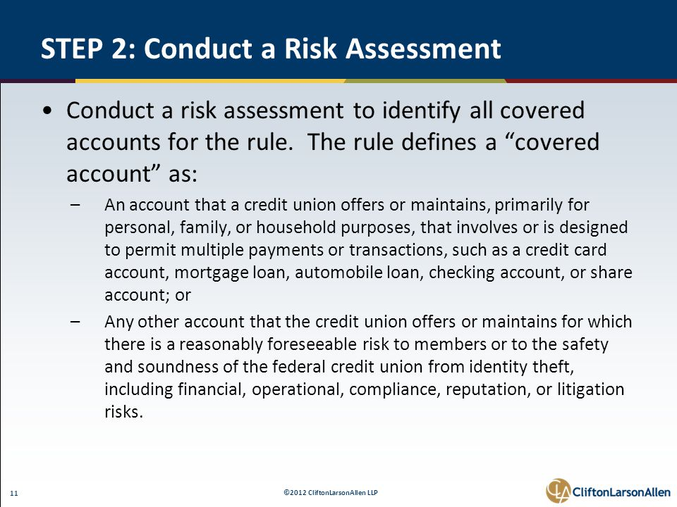 ©2012 CliftonLarsonAllen LLP 11 STEP 2: Conduct a Risk Assessment Conduct a risk assessment to identify all covered accounts for the rule. The rule de