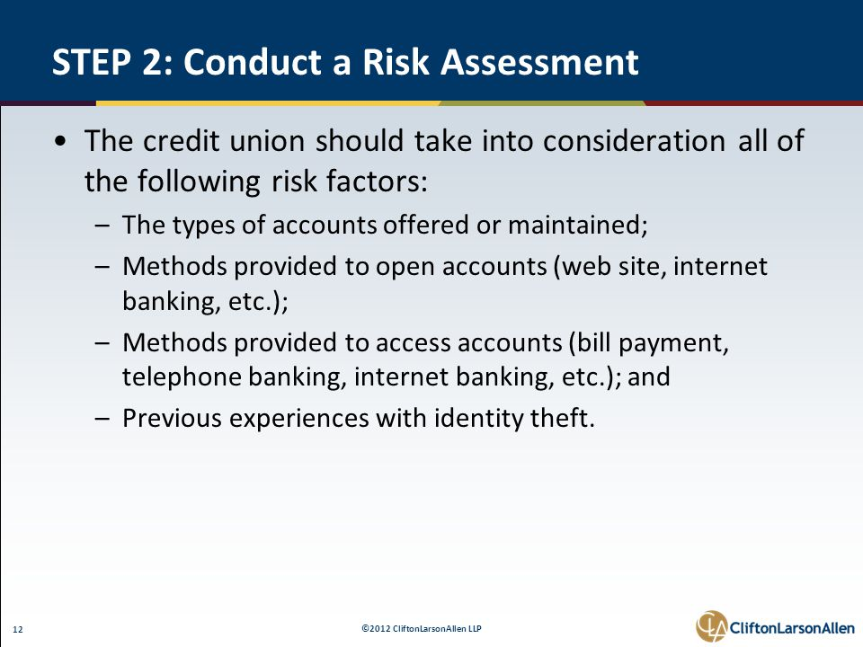 ©2012 CliftonLarsonAllen LLP 12 STEP 2: Conduct a Risk Assessment The credit union should take into consideration all of the following risk factors: –The types of accounts offered or maintained; –Methods provided to open accounts (web site, internet banking, etc.); –Methods provided to access accounts (bill payment, telephone banking, internet banking, etc.); and –Previous experiences with identity theft.
