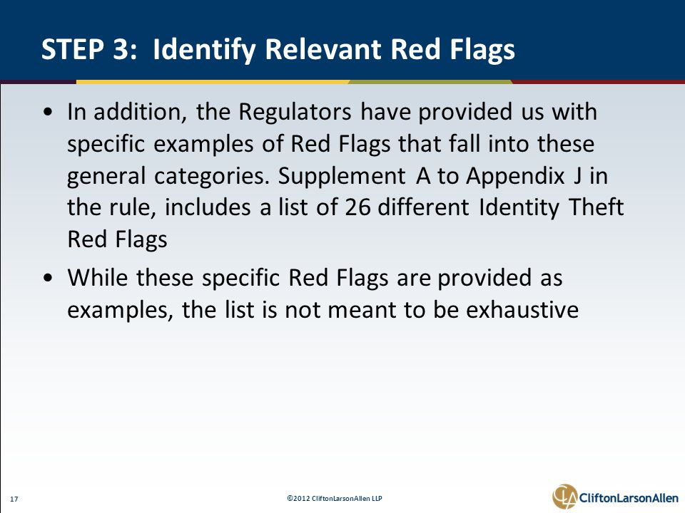 ©2012 CliftonLarsonAllen LLP 17 STEP 3: Identify Relevant Red Flags In addition, the Regulators have provided us with specific examples of Red Flags that fall into these general categories.