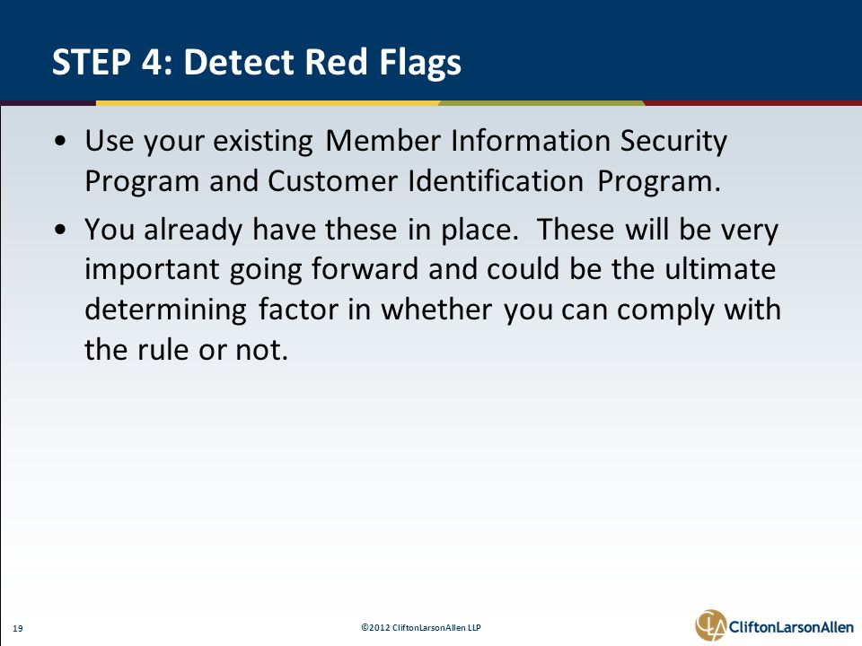 ©2012 CliftonLarsonAllen LLP 19 STEP 4: Detect Red Flags Use your existing Member Information Security Program and Customer Identification Program.
