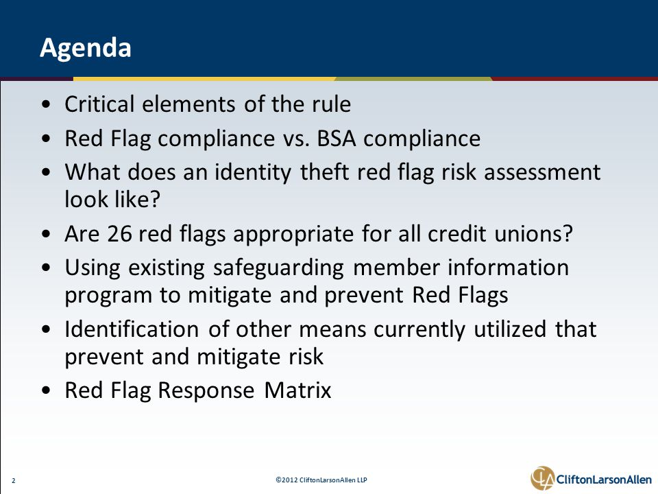 ©2012 CliftonLarsonAllen LLP 2 Agenda Critical elements of the rule Red Flag compliance vs. BSA compliance What does an identity theft red flag risk a