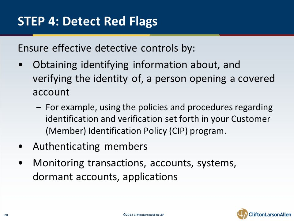 ©2012 CliftonLarsonAllen LLP 20 STEP 4: Detect Red Flags Ensure effective detective controls by: Obtaining identifying information about, and verifyin