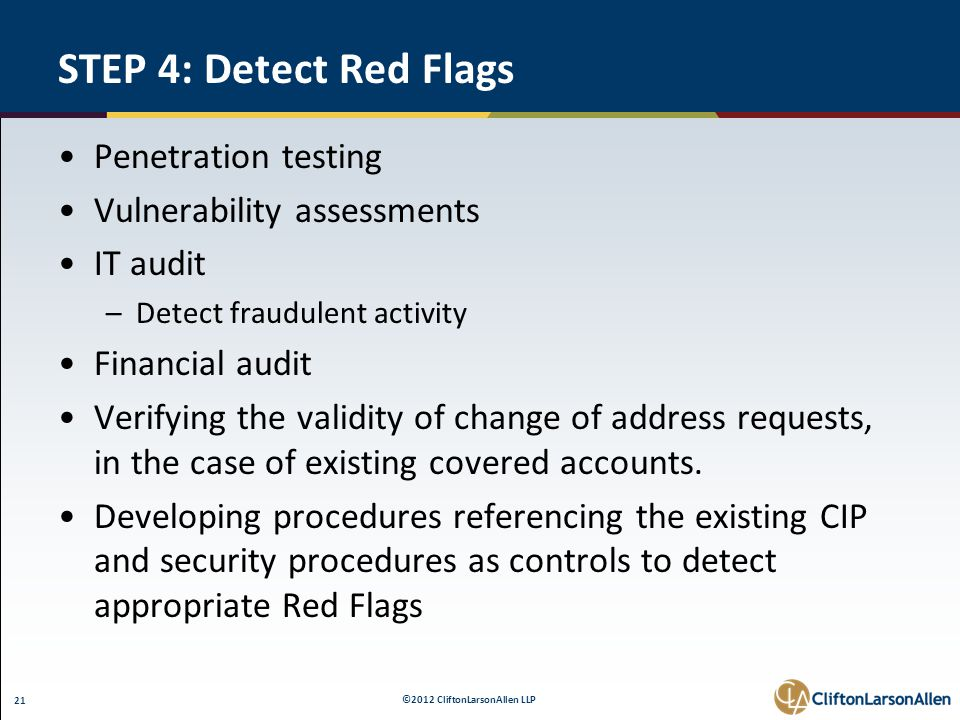 ©2012 CliftonLarsonAllen LLP 21 STEP 4: Detect Red Flags Penetration testing Vulnerability assessments IT audit –Detect fraudulent activity Financial