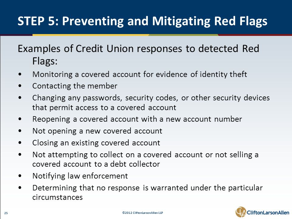©2012 CliftonLarsonAllen LLP 25 STEP 5: Preventing and Mitigating Red Flags Examples of Credit Union responses to detected Red Flags: Monitoring a covered account for evidence of identity theft Contacting the member Changing any passwords, security codes, or other security devices that permit access to a covered account Reopening a covered account with a new account number Not opening a new covered account Closing an existing covered account Not attempting to collect on a covered account or not selling a covered account to a debt collector Notifying law enforcement Determining that no response is warranted under the particular circumstances