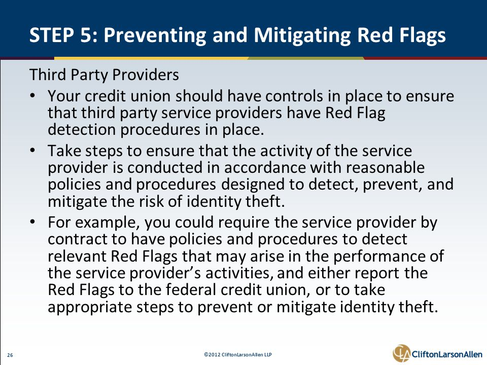 ©2012 CliftonLarsonAllen LLP 26 STEP 5: Preventing and Mitigating Red Flags Third Party Providers Your credit union should have controls in place to ensure that third party service providers have Red Flag detection procedures in place.