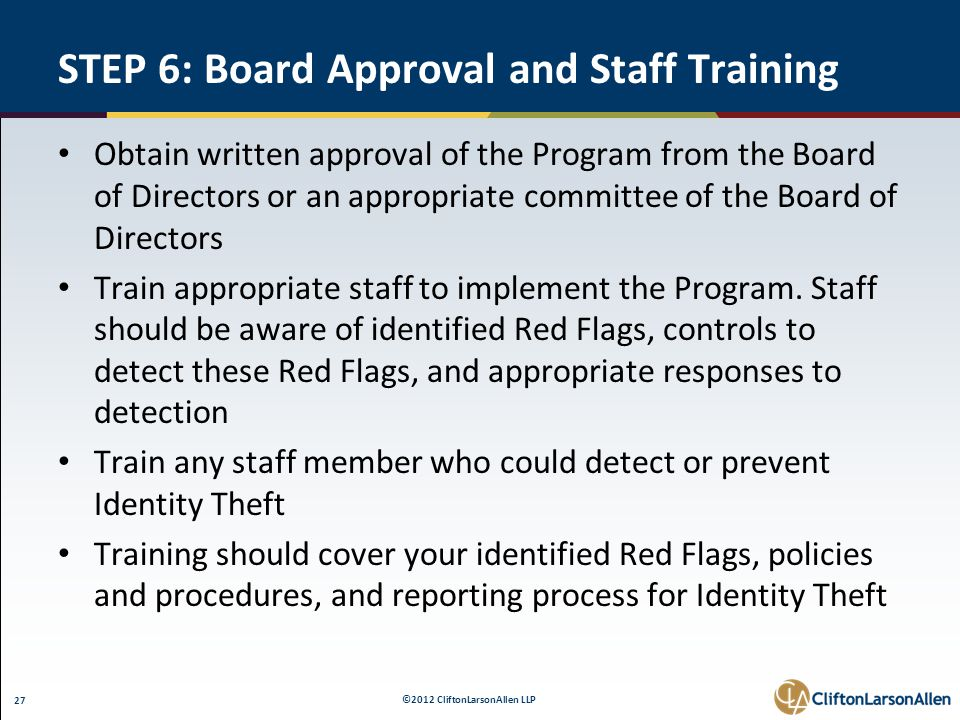 ©2012 CliftonLarsonAllen LLP 27 STEP 6: Board Approval and Staff Training Obtain written approval of the Program from the Board of Directors or an appropriate committee of the Board of Directors Train appropriate staff to implement the Program.