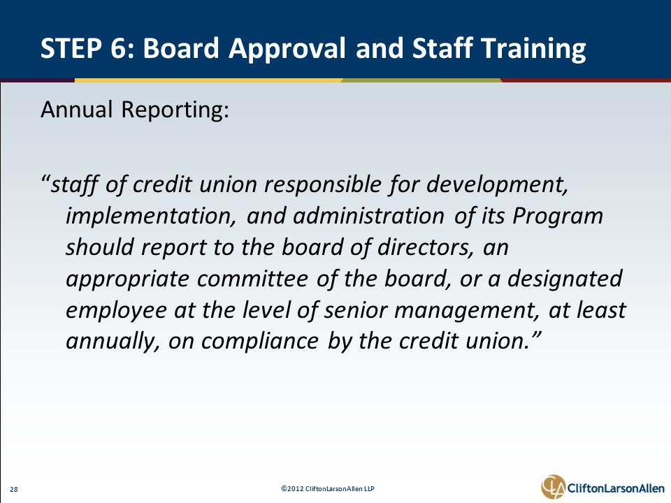 ©2012 CliftonLarsonAllen LLP 28 STEP 6: Board Approval and Staff Training Annual Reporting: staff of credit union responsible for development, implementation, and administration of its Program should report to the board of directors, an appropriate committee of the board, or a designated employee at the level of senior management, at least annually, on compliance by the credit union.
