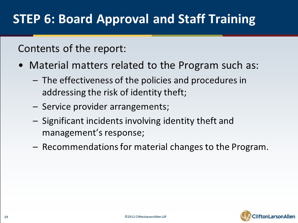 ©2012 CliftonLarsonAllen LLP 29 STEP 6: Board Approval and Staff Training Contents of the report: Material matters related to the Program such as: –The effectiveness of the policies and procedures in addressing the risk of identity theft; –Service provider arrangements; –Significant incidents involving identity theft and management's response; –Recommendations for material changes to the Program.