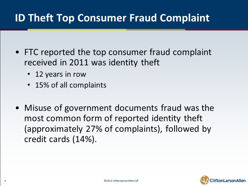 ©2012 CliftonLarsonAllen LLP 3 ID Theft Top Consumer Fraud Complaint FTC reported the top consumer fraud complaint received in 2011 was identity theft 12 years in row 15% of all complaints Misuse of government documents fraud was the most common form of reported identity theft (approximately 27% of complaints), followed by credit cards (14%).
