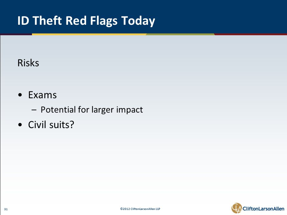 ©2012 CliftonLarsonAllen LLP 31 ID Theft Red Flags Today Risks Exams –Potential for larger impact Civil suits?