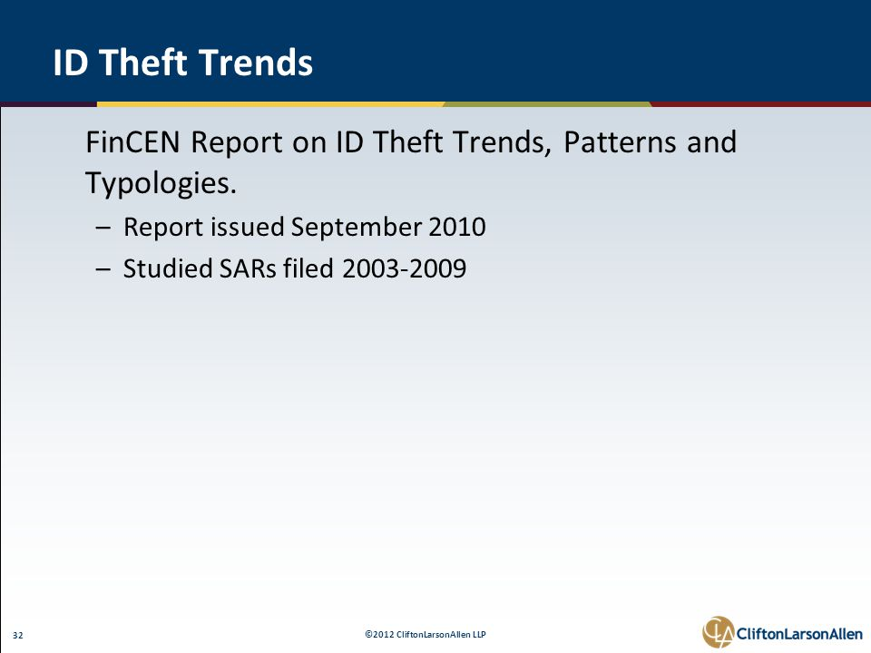 ©2012 CliftonLarsonAllen LLP 32 ID Theft Trends FinCEN Report on ID Theft Trends, Patterns and Typologies. –Report issued September 2010 –Studied SARs