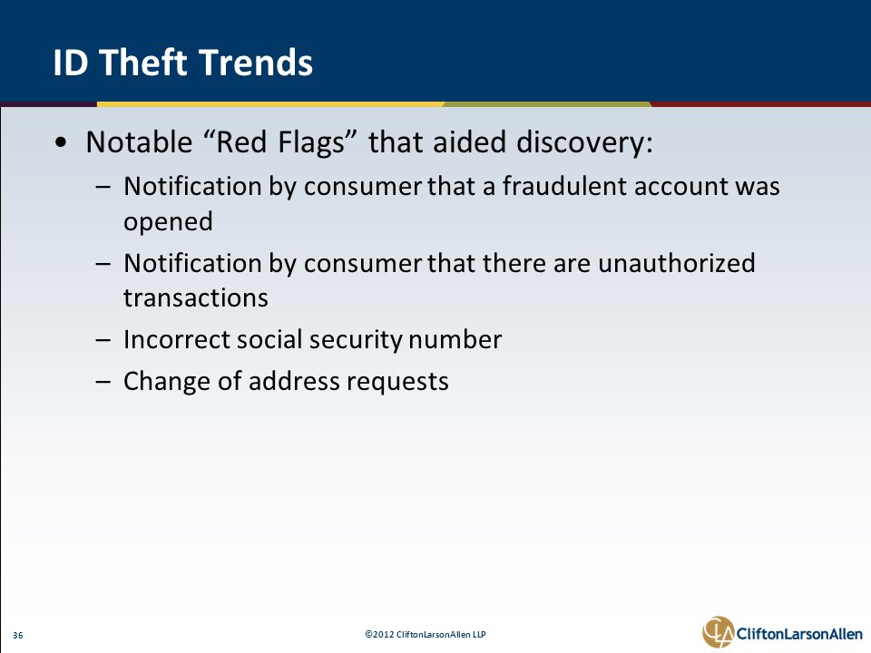 "©2012 CliftonLarsonAllen LLP 36 ID Theft Trends Notable ""Red Flags"" that aided discovery: –Notification by consumer that a fraudulent account was open"
