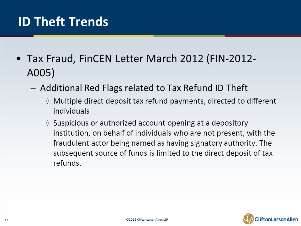 ©2012 CliftonLarsonAllen LLP 37 ID Theft Trends Tax Fraud, FinCEN Letter March 2012 (FIN-2012- A005) –Additional Red Flags related to Tax Refund ID Theft ◊ Multiple direct deposit tax refund payments, directed to different individuals ◊ Suspicious or authorized account opening at a depository institution, on behalf of individuals who are not present, with the fraudulent actor being named as having signatory authority.