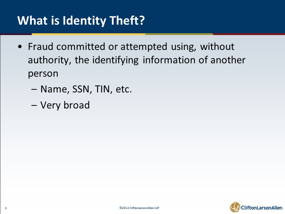 ©2012 CliftonLarsonAllen LLP 5 What is Identity Theft? Fraud committed or attempted using, without authority, the identifying information of another p