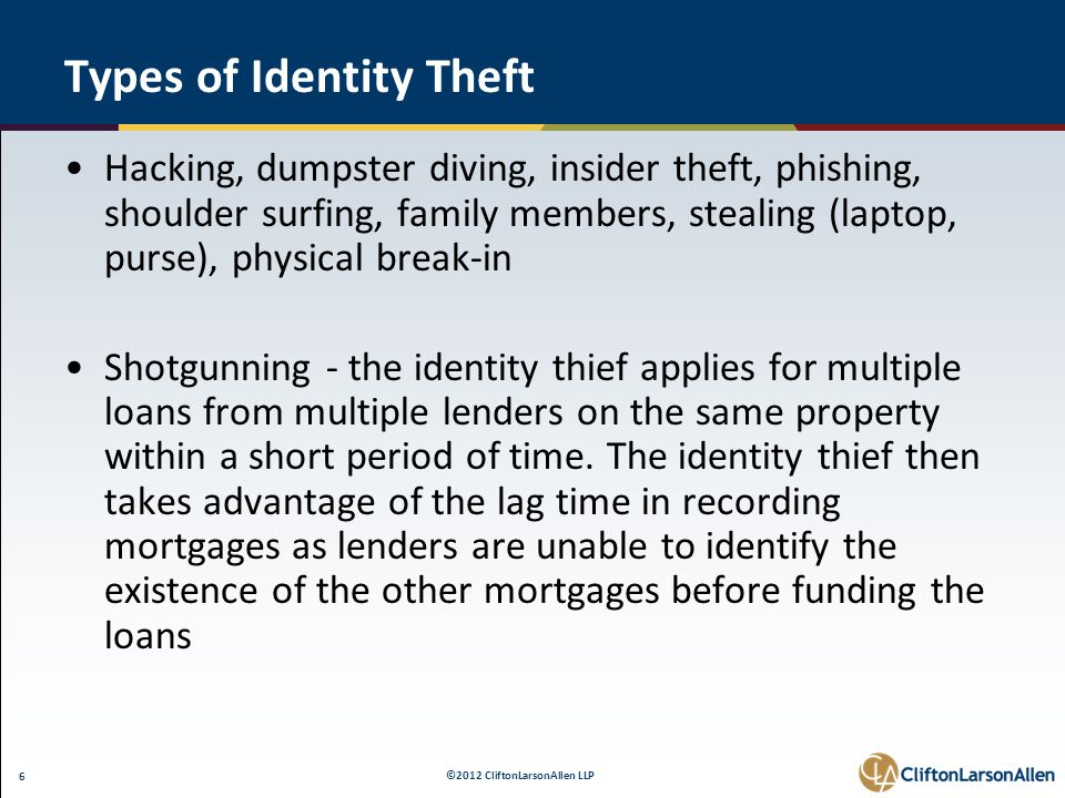 ©2012 CliftonLarsonAllen LLP 6 Types of Identity Theft Hacking, dumpster diving, insider theft, phishing, shoulder surfing, family members, stealing (laptop, purse), physical break-in Shotgunning - the identity thief applies for multiple loans from multiple lenders on the same property within a short period of time.