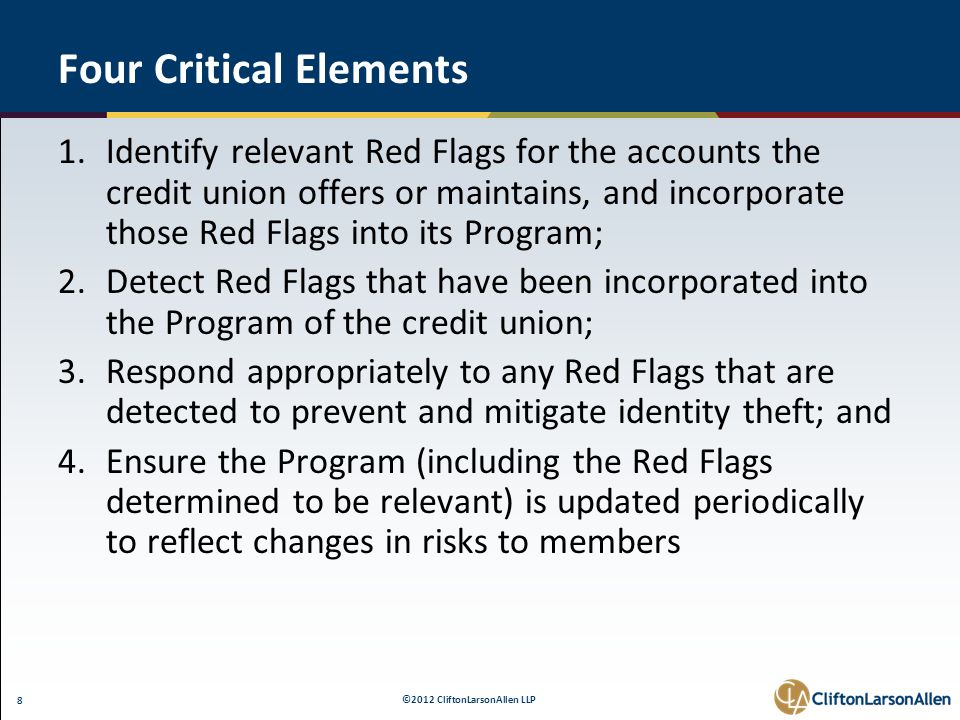 ©2012 CliftonLarsonAllen LLP 8 Four Critical Elements 1.Identify relevant Red Flags for the accounts the credit union offers or maintains, and incorporate those Red Flags into its Program; 2.Detect Red Flags that have been incorporated into the Program of the credit union; 3.Respond appropriately to any Red Flags that are detected to prevent and mitigate identity theft; and 4.Ensure the Program (including the Red Flags determined to be relevant) is updated periodically to reflect changes in risks to members