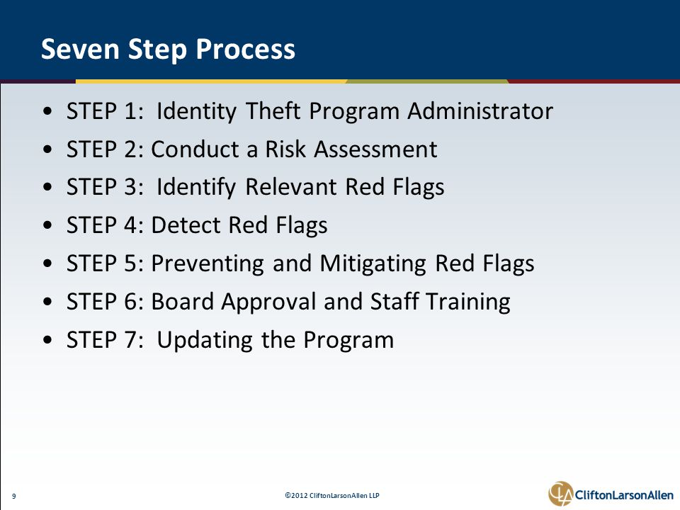 ©2012 CliftonLarsonAllen LLP 9 Seven Step Process STEP 1: Identity Theft Program Administrator STEP 2: Conduct a Risk Assessment STEP 3: Identify Relevant Red Flags STEP 4: Detect Red Flags STEP 5: Preventing and Mitigating Red Flags STEP 6: Board Approval and Staff Training STEP 7: Updating the Program