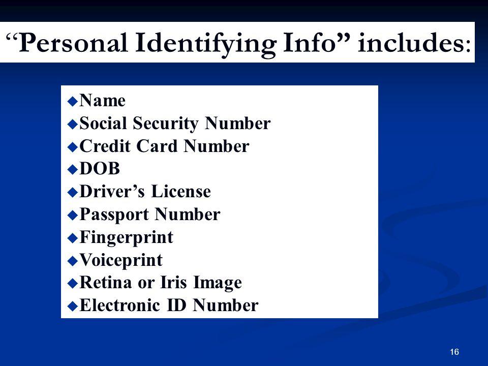 16 u Name u Social Security Number u Credit Card Number u DOB u Driver's License u Passport Number u Fingerprint u Voiceprint u Retina or Iris Image u Electronic ID Number Personal Identifying Info includes: