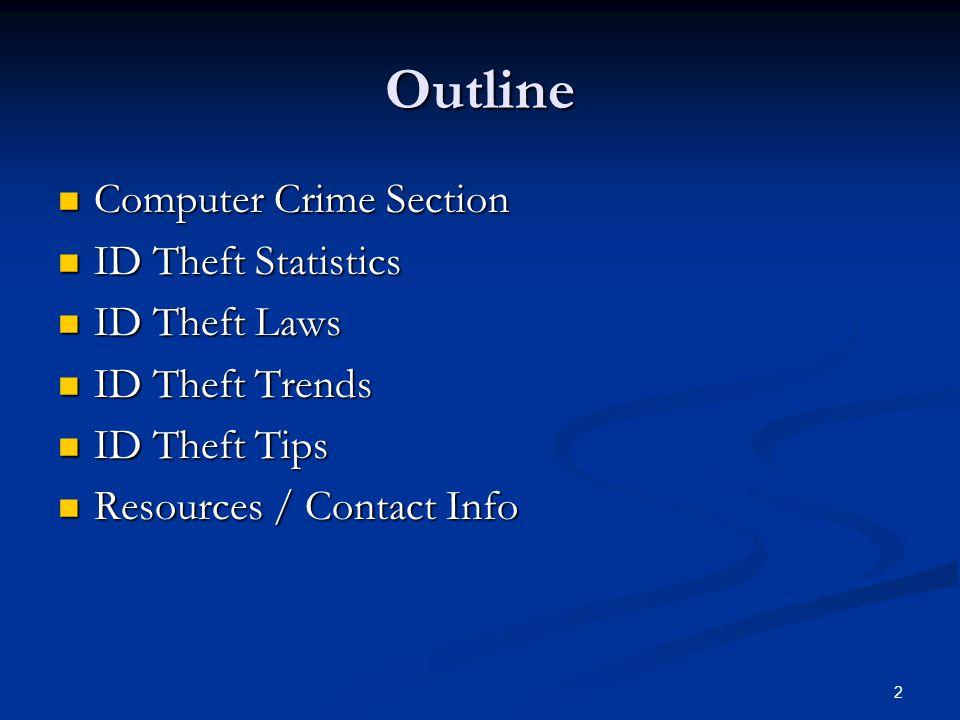 2 Outline Computer Crime Section Computer Crime Section ID Theft Statistics ID Theft Statistics ID Theft Laws ID Theft Laws ID Theft Trends ID Theft Trends ID Theft Tips ID Theft Tips Resources / Contact Info Resources / Contact Info