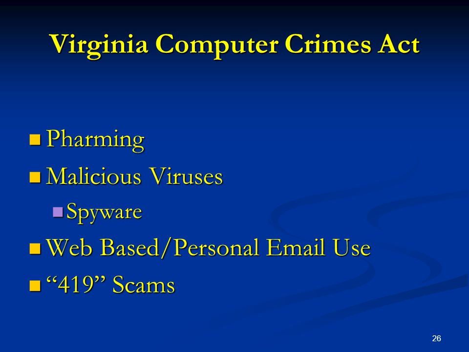 26 Virginia Computer Crimes Act Pharming Pharming Malicious Viruses Malicious Viruses Spyware Spyware Web Based/Personal Email Use Web Based/Personal Email Use 419 Scams 419 Scams