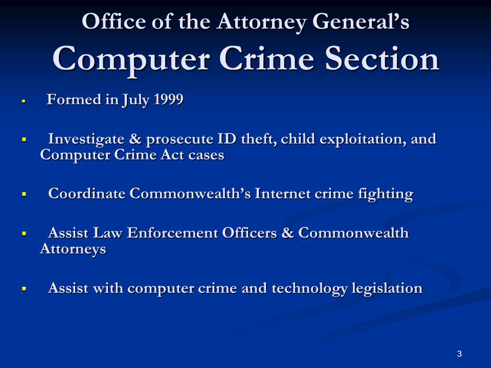 3 Office of the Attorney General's Computer Crime Section  Formed in July 1999  Investigate & prosecute ID theft, child exploitation, and Computer Crime Act cases  Coordinate Commonwealth's Internet crime fighting  Assist Law Enforcement Officers & Commonwealth Attorneys  Assist with computer crime and technology legislation