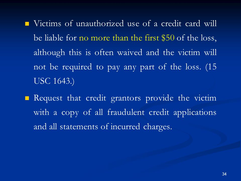 34 Victims of unauthorized use of a credit card will be liable for no more than the first $50 of the loss, although this is often waived and the victim will not be required to pay any part of the loss.